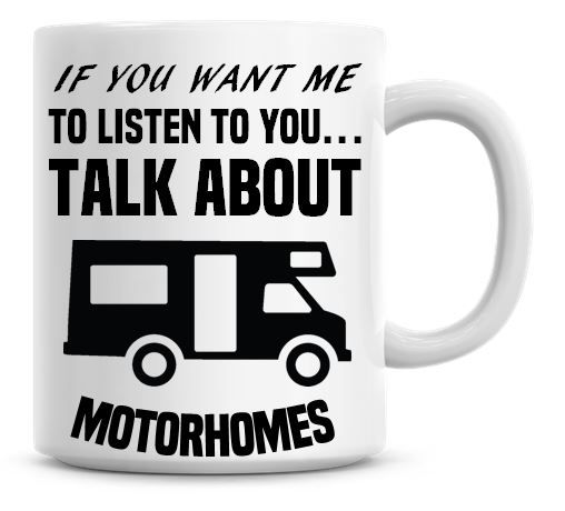 If You Want Me To Listen To You Talk About Motorhomes Funny Coffee Mug