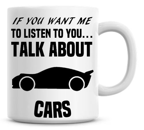 If You Want Me To Listen To You Talk About Cars Funny Coffee Mug