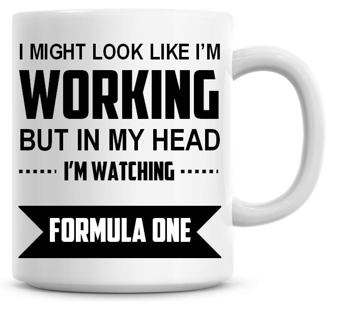 I Might Look Like I'm Working But In My Head I'm Watching Formula One Coffe