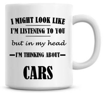 I Might Look Like I'm Listening To You But In My Head I'm Thinking About Cars Coffee Mug