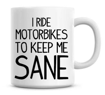 I Ride Motorbikes To Keep Me Sane Funny Coffee Mug