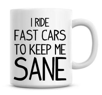 I Ride Fast Cars To Keep Me Sane Funny Coffee Mug