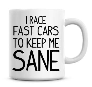I Race Fast Cars To Keep Me Sane Funny Coffee Mug
