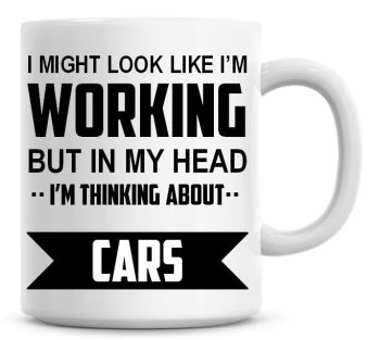 I Might Look Like I'm Working But In My Head I'm Thinking About Cars Coffee Mug