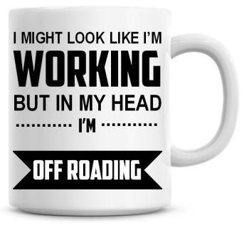 I Might Look Like I'm Working But In My Head I'm Off Roading Coffee Mug