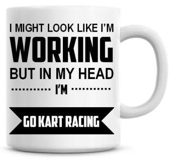 I Might Look Like I'm Working But In My Head I'm Go Kart Racing Coffee Mug