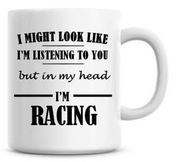 I Might Look Like I'm Listening To You But In My Head I'm Racing Coffee Mug