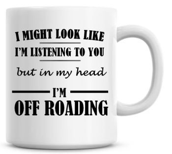 I Might Look Like I'm Listening To You But In My Head I'm Off Roading Coffee Mug