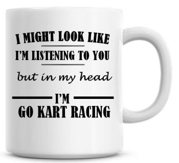 I Might Look Like I'm Listening To You But In My Head I'm Go Kart Racing Coffee Mug