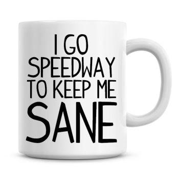 I Go Speedway To Keep Me Sane Funny Coffee Mug