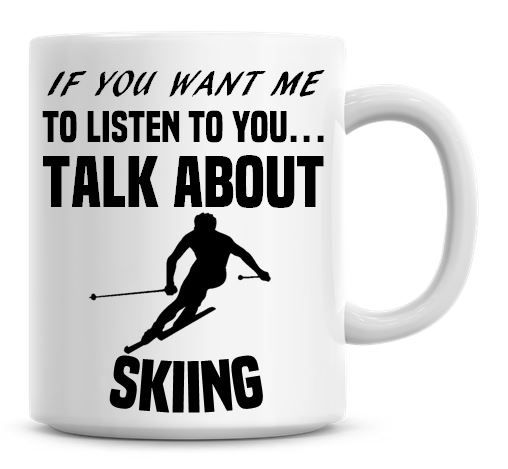 If You Want Me To Listen To You Talk About Skiing Funny Coffee Mug