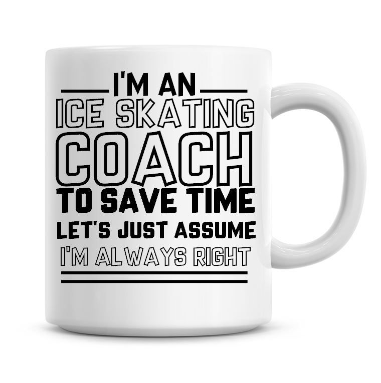 I'm An Ice Skating Coach To Save Time Lets Just Assume I'm Always Right Cof