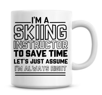I'm A Skiing Instructor To Save Time Lets Just Assume I'm Always Right Coffee Mug