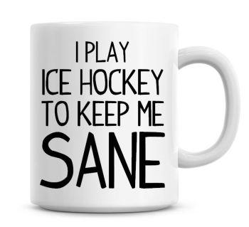 I Play Ice Hockey To Keep Me Sane Funny Coffee Mug