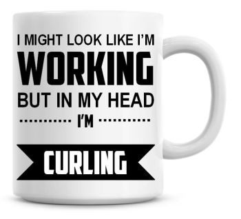 I Might Look Like I'm Working But In My Head I'm Curling Coffee Mug