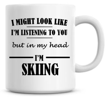 I Might Look Like I'm Listening To You But In My Head I'm Skiing Coffee Mug