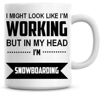 I Might Look Like I'm Working But In My Head I'm Snowboarding Coffee Mug