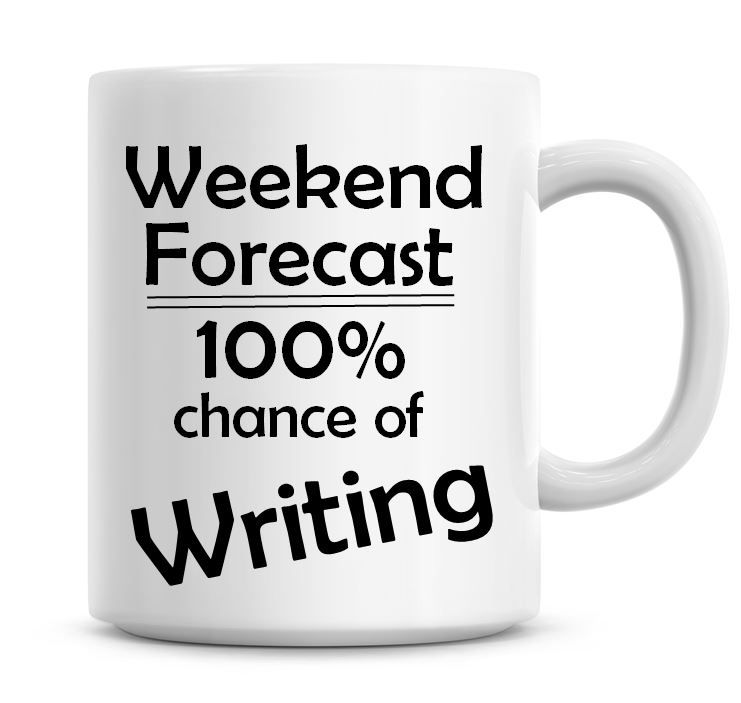 Weekend Forecast 100% Chance of Writing