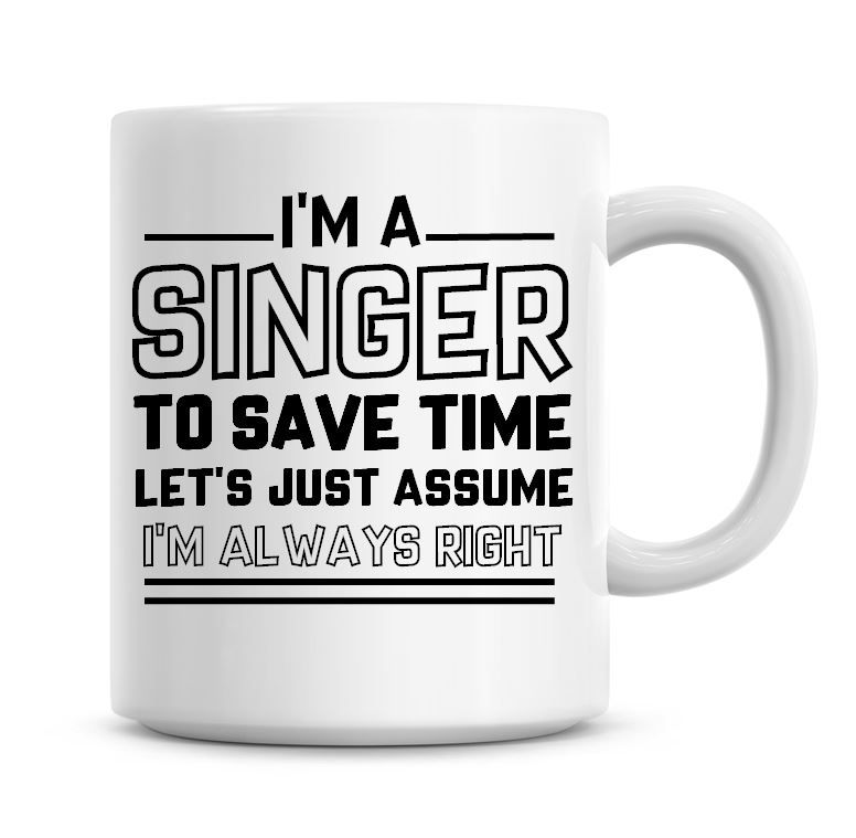 I'm A Singer To Save Time Lets Just Assume I'm Always Right Coffee Mug
