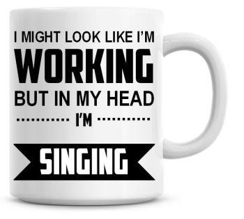 I Might Look Like I'm Working But In My Head I'm Singing Coffee Mug