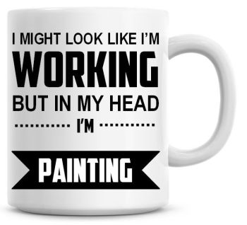 I Might Look Like I'm Working But In My Head I'm Painting Coffee Mug