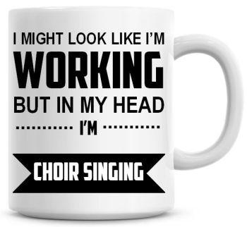 I Might Look Like I'm Working But In My Head I'm Choir Singing Coffee Mug