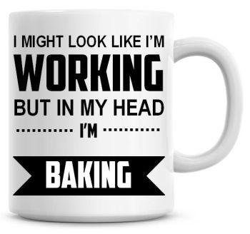 I Might Look Like I'm Working But In My Head I'm Baking Coffee Mug