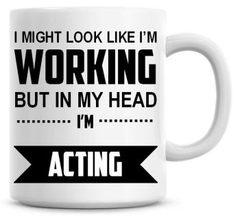 I Might Look Like I'm Working But In My Head I'm Acting Coffee Mug