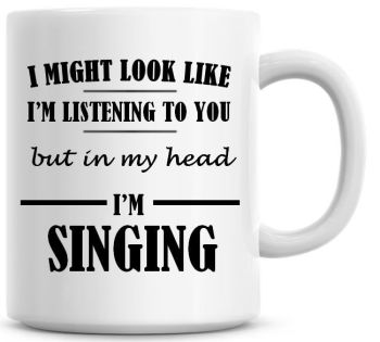 I Might Look Like I'm Listening To You But In My Head I'm Singing Coffee Mug
