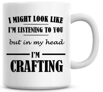 I Might Look Like I'm Listening To You But In My Head I'm Crafting Coffee Mug