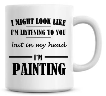 I Might Look Like I'm Listening To You But In My Head I'm Painting Coffee Mug