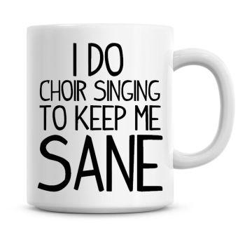 I Do Choir Singing To Keep Me Sane Funny Coffee Mug
