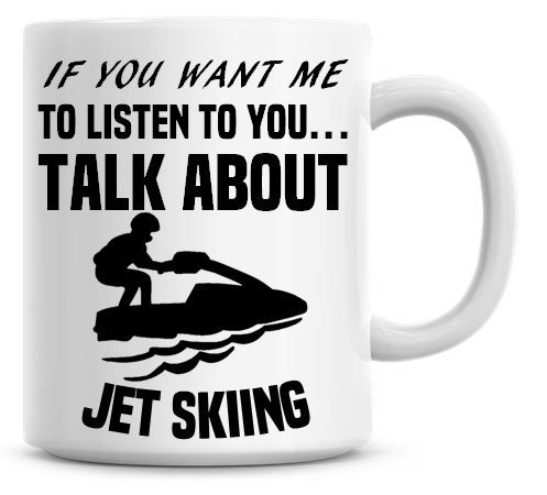 If You Want Me To Listen To You Talk About Jet skiing Funny Coffee Mug