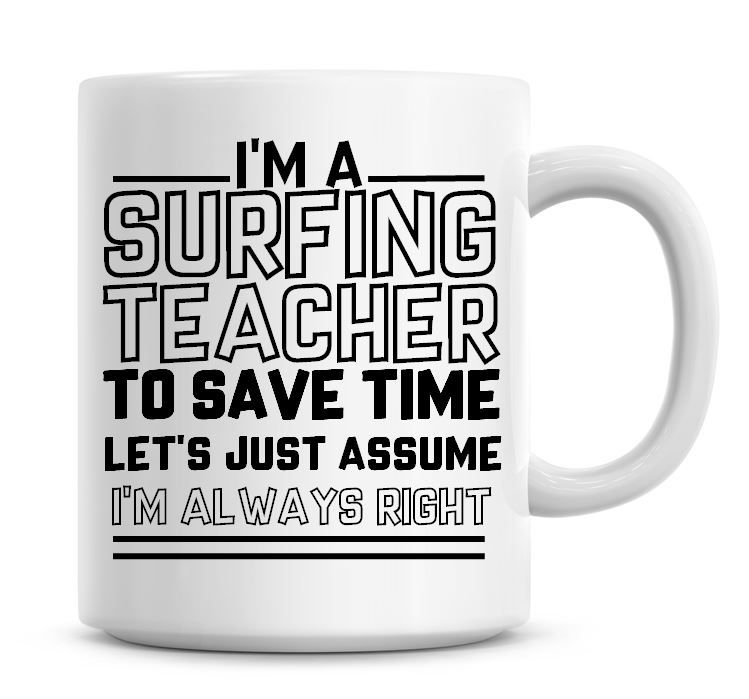 I'm A Surfing Teacher To Save Time Lets Just Assume I'm Always Right Coffee