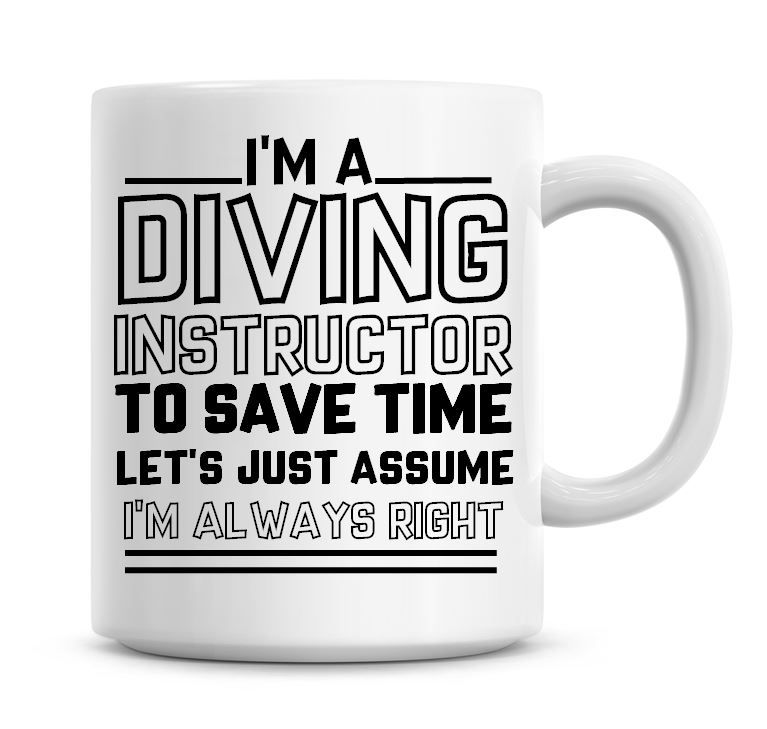 I'm A Diving Instructor To Save Time Lets Just Assume I'm Always Right Coff