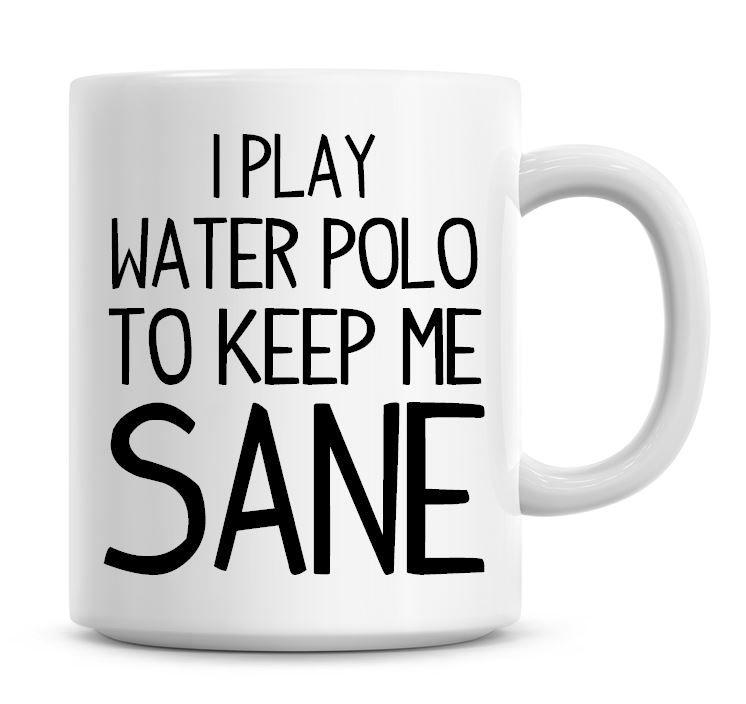 I Play Water Polo To Keep Me Sane Funny Coffee Mug
