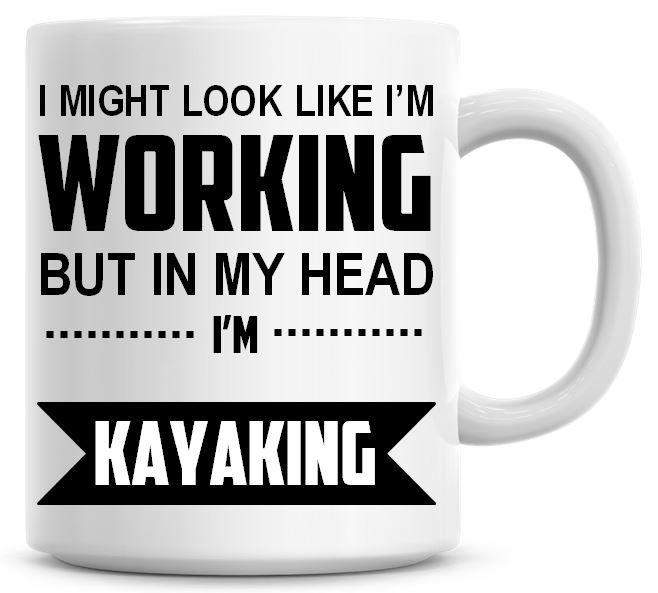 I Might Look Like I'm Working But In My Head I'm Kayaking Coffee Mug