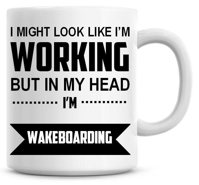 I Might Look Like I'm Working But In My Head I'm Wakeboarding Coffee Mug