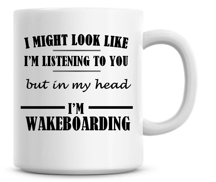 I Might Look Like I'm Listening To You But In My Head I'm Wakeboarding Coff