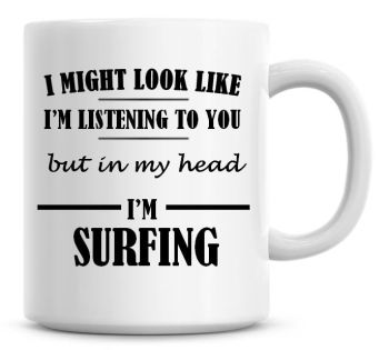 I Might Look Like I'm Listening To You But In My Head I'm Surfing Coffee Mug