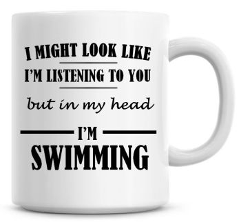 I Might Look Like I'm Listening To You But In My Head I'm Swimming Coffee Mug