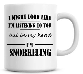 I Might Look Like I'm Listening To You But In My Head I'm Snorkeling Coffee Mug