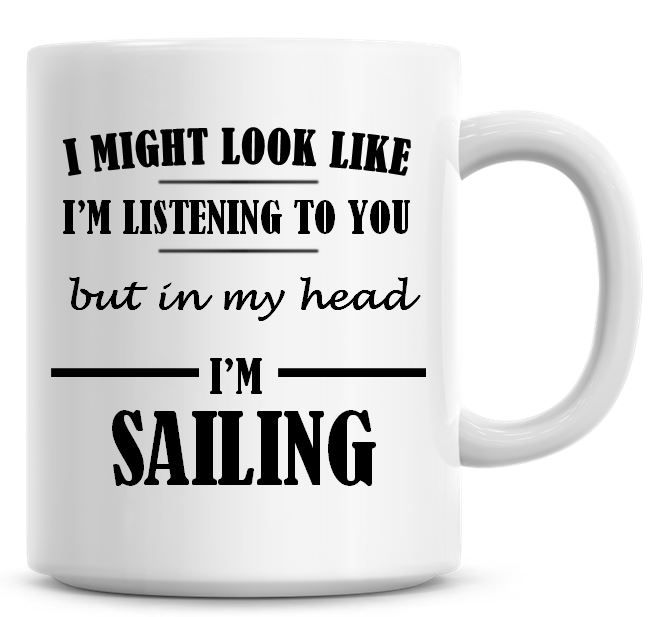 I Might Look Like I'm Listening To You But In My Head I'm Sailing Coffee Mu