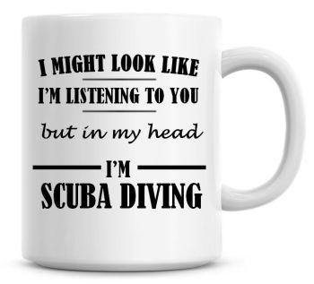 I Might Look Like I'm Listening To You But In My Head I'm Scuba Diving Coffee Mug
