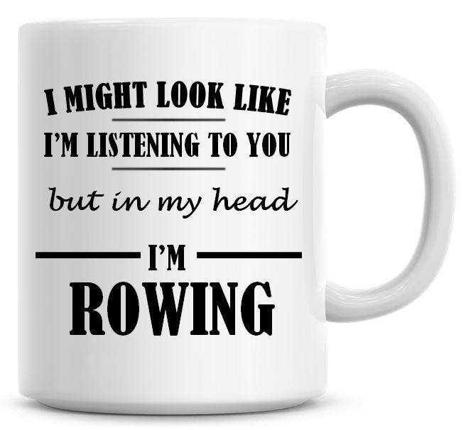 I Might Look Like I'm Listening To You But In My Head I'm Rowing Coffee Mug
