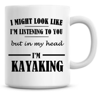 I Might Look Like I'm Listening To You But In My Head I'm Kayaking Coffee Mug