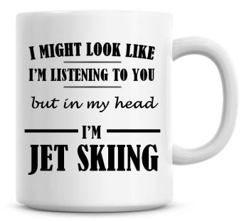 I Might Look Like I'm Listening To You But In My Head I'm Jet Skiing Coffee Mug