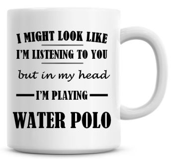 I Might Look Like I'm Listening To You But In My Head I'm Playing Water Polo Coffee Mug