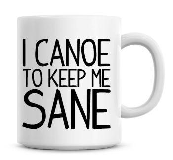 I Canoe To Keep Me Sane Funny Coffee Mug