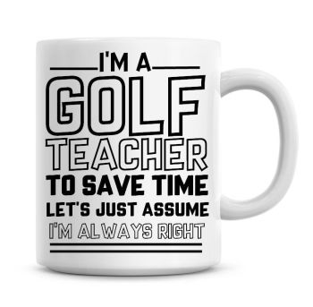 I'm A Golf Teacher To Save Time Lets Just Assume I'm Always Right Coffee Mug